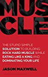 Muscle: The Stupid Simple Solution To Building Rock Hard Muscle While Eating Like