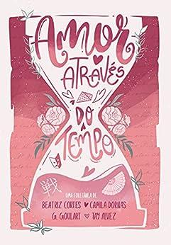 Amor Através do Tempo por [Beatriz Cortes, Camila  Dornas, Gabriela Goulart, Tay Alvez, Nicah Ilustra, Fabiola Forbeci]