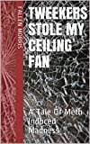 Tweekers Stole My Ceiling Fan: A Tale Of Meth Induced Madness (Tweeking In The T. Y. Light Zone Book 1) (English Edition)