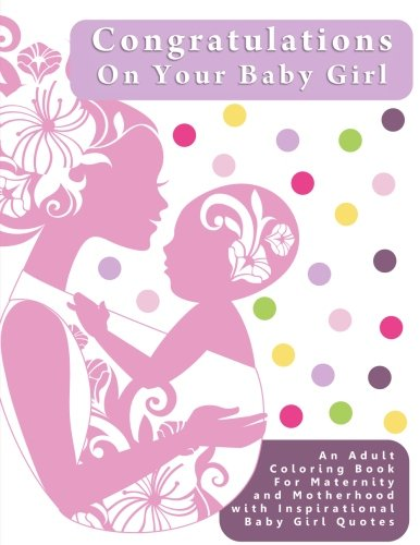 Congratulations On Your Baby Girl: An Adult Coloring Book for Maternity and Motherhood with Inspirational Baby Girl Quotes (Creative and Unique Baby ... to Provide Stress Relief During Pregnancy)
