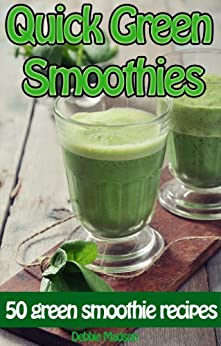 Quick Green Smoothies: 50 of the best green smoothie recipes (Family Cooking Series Book 9) by [Debbie Madson]