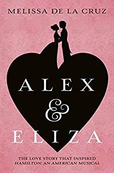 Alex and Eliza: The Love Story Behind the Hit Musical Hamilton (Alex & Eliza 1) by [Melissa de la Cruz]