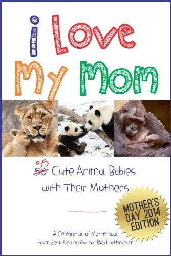I Love My Mom - Over 50 Cute Animal Babies with Their Mothers: A Celebration of Motherhood (English Edition)