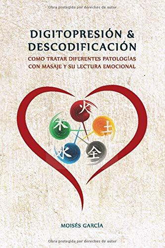 DIGITOPRESION & DESCODIFICACION: Cómo tratar diferentes patologías y su lectura emocional (Spanish
