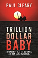 Trillion Dollar Baby: How Norway Beat the Oil Giants and Won a Lasting Fortune by Paul Cleary(2017-06-13)