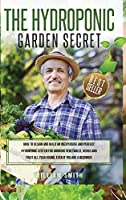 The Hydroponic Garden Secret: : How to design and build an inexpensive and perfect hydroponic system for growing vegetables, herbs and fruit all year round, even if you are a beginner!