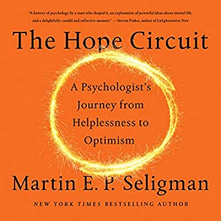 The Hope Circuit     A Psychologist's Journey from Helplessness to Optimism              By:                                                                                                                                 Martin E. P. Seligman                               Narrated by:                                                                                                                                 Kevin Stillwell                      Length: 13 hrs and 47 mins     32 ratings     Overall 4.4