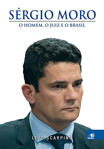 Sérgio Moro: o homem, o juiz e o Brasil por [Luiz Scarpino]
