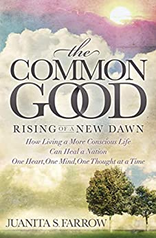 The Common Good: Rising of a New Dawn: How Living a More Conscious Life Can Heal a Nation One Heart, One Mind, One Thought at a Time (English Edition) par [Juanita S. Farrow]