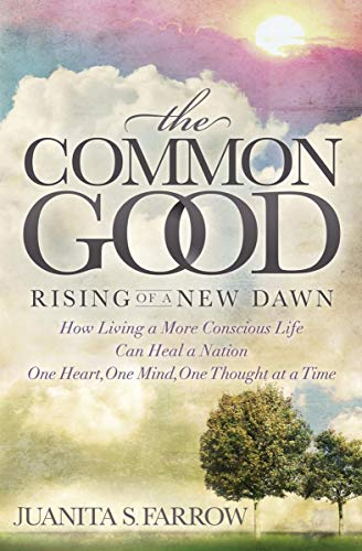 Book: The Common Good - Rising of a New Dawn How Living a More Conscious Life Can Heal a Nation One Heart, One Mind, One Thought at a Time by Juanita Farrow