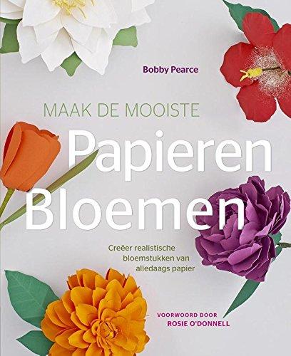 Maak de mooiste papieren bloemen: creëer realistische bloemstukken van alledaags papier