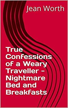 True Confessions of a Weary Traveller - Nightmare Bed and Breakfasts by [Jean Worth]