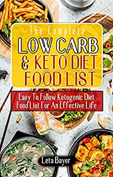 THE COMPLETE LOW CARB AND KETO DIET FOOD LIST: Easy To Follow Ketogenic Diet Food List For An Effective Life – Traditional Low-Carb Foods