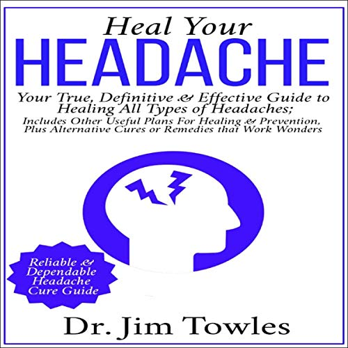 Heal Your Headache: Your True, Definitive & Effective Guide to Healing All Type of Headaches audiobook cover art