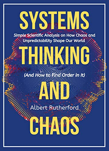 Systems Thinking and Chaos: Simple Scientific Analysis on How Chaos and Unpredictability  Shape Our World (And How to Find Order in It) (The Systems Thinker Series Book 5)