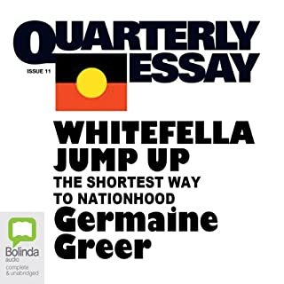 Quarterly Essay 11     Whitefella Jump Up: The Shortest Way to Nationhood              著者:                                                                                                                                 Germaine Greer                               ナレーター:                                                                                                                                 Germaine Greer                      再生時間: 3 時間  3 分     1件のカスタマーレビュー     総合評価 5.0