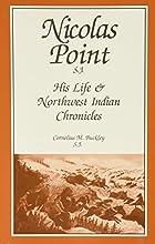 Nicolas Point, S.J.: His Life & Northwest Indian Chronicles