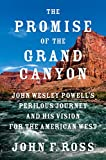The Promise of the Grand Canyon: John Wesley Powell's Perilous Journey and His Vision for ...