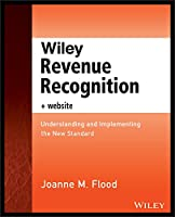 Wiley Revenue Recognition, + Website: Understanding and Implementing the New Standard (Wiley Regulatory Reporting)