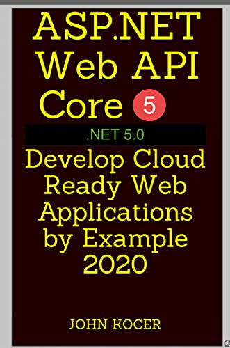ASP.NET Web API Core 5 - .NET 5.0: Develop Cloud Ready Web Applications by Example 2020 (English Edition)