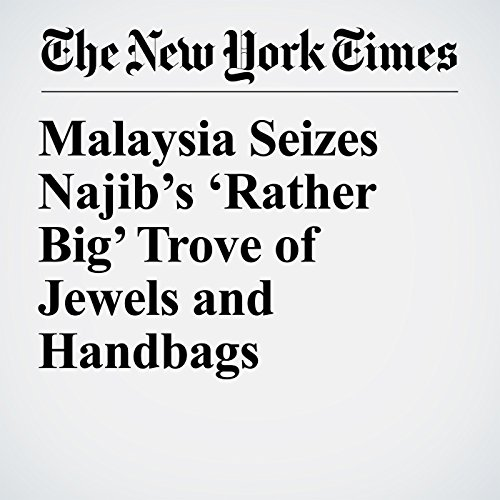 Malaysia Seizes Najib's 'Rather Big' Trove of Jewels and Handbags copertina