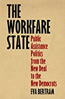 The Workfare State: Public Assistance Politics from the New Deal to the New Democrats (American Governance: Politics, Policy, and Public Law)