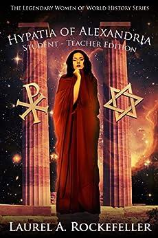 Hypatia of Alexandria: Student - Teacher Edition (Legendary Women of World History Textbooks Book 8) by [Laurel A. Rockefeller]