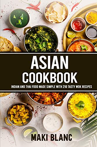 Asian Cookbook: Indian And Thai Food Made Simple With 210 Tasty Wok Recipes