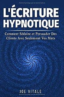L'Écriture Hypnotique: Comment Séduire et Persuader Des Clients Avec Seulement Vos Mots