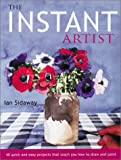 The Instant Artist: 40 Quick and Easy Projects that Teach You How to Draw and Paint