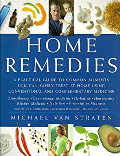 Home Remedies: A Practical Guide to Common Ailments You Can Safely Treat at Home Using Conventional and Complementary Medicines