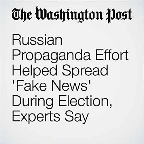 Russian Propaganda Effort Helped Spread 'Fake News' During Election, Experts Say audiobook cover art
