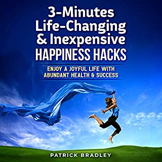3-Minutes Life-Changing & Inexpensive Happiness Hacks     Enjoy a Joyful Life with Abundant Health & Success              By:                                                                                                                                 Patrick Bradley                               Narrated by:                                                                                                                                 Gina Winks                      Length: 53 mins     15 ratings     Overall 5.0