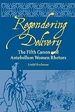 Regendering Delivery: The Fifth Canon and Antebellum Women Rhetors (Studies in Rhetorics and Feminisms)