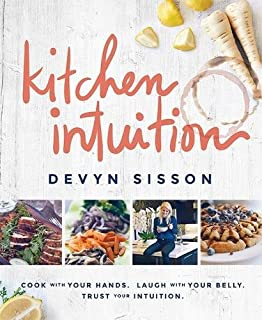 Kitchen Intuition: Cook With Your Hands. Laugh With Your Belly. Trust Your Intuition