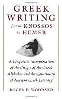 Greek Writing from Knossos to Homer: A Linguistic Interpretation of the Origin of the Greek Alphabet and the Continuity of Ancient Greek Literacy by Roger D. Woodard(1997-06-12)