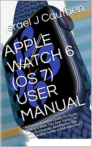 APPLE WATCH 6 (OS 7) USER MANUAL: A Comprehensive Guide On Apple Watch 6 With Tips And Tricks On How To Operate And Master The New Iwatch Series 6 And Watchos 7