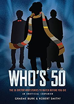 Who's 50: The 50 Doctor Who Stories to Watch Before You Die by [Graeme Burk, Robert Smith]