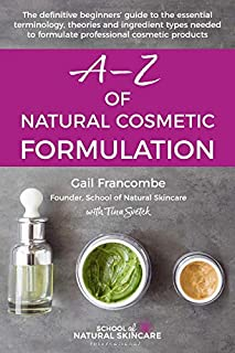 A-Z of Natural Cosmetic Formulation: The definitive beginners' guide to the essential terminology, theories and ingredient types needed to formulate professional cosmetic products