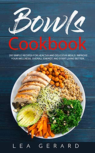 Bowls Cookbook: 200 Simple Recipes for Healthy and Delicious Meal. Improve your Wellness, Overall En