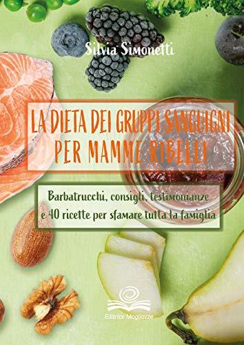 La dieta dei gruppi sanguigni per mamme ribelli. Barbatrucchi, consigli, testimonianze e 40 ricette per sfamare tutta la famiglia