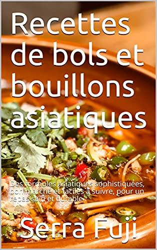 Recettes de bols et bouillons asiatiques: Des formules asiatiques sophistiquées, bon marché et faciles à suivre, pour un repas sain et durable