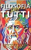 FILOSOFIA PER TUTTI: Lezioni pratiche dai filosofi più importanti della storia per vincere le tue sfide quotidiane, superare qualsiasi ostacolo e raggiungere la felicità