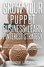 Grow Your Puppet Business: Learn Pinterest Strategy: How to Increase Blog Subscribers, Make More Sales, Design Pins, Automate & Get Website Traffic for Free