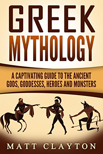 Greek Mythology: A Captivating Guide to the Ancient Gods, Goddesses, Heroes, and Monsters (Norse Mythology - Egyptian Mythology - Greek Mythology Book 3)