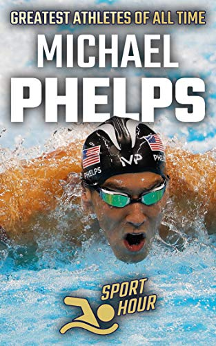 Michael Phelps: The Sports' Greatest Olympians  Swimming (Greatest Athletes of All Time Book 1)