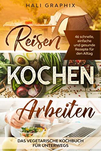 Reisen Kochen Arbeiten: Das vegetarische Kochbuch für Unterwegs: 46 schnelle, einfache und gesunde Rezepte für den Alltag