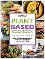 Plant Based Cookbook for Women Over 30: Easy and delicious recipes to control your weight and improve your fertility.