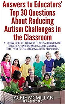"Answers to Educators' Top 30 Questions About Reducing Autism Challenges in the Classroom: A Follow Up to PD Training, ""Understanding and Responding Effectively to Challenging Autistic Behaviours by [Jackie McMillan BES Asperger's]"
