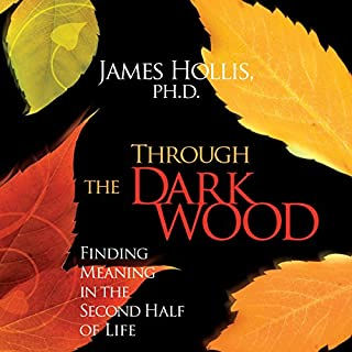 Through the Dark Wood     Finding Meaning in the Second Half of Life              Written by:                                                                                                                                 James Hollis PhD                               Narrated by:                                                                                                                                 James Hollis PhD                      Length: 7 hrs and 25 mins     7 ratings     Overall 4.0